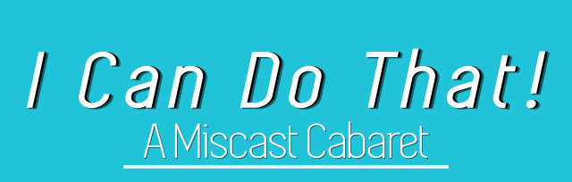 I Can Do That! A Miscast Cabaret