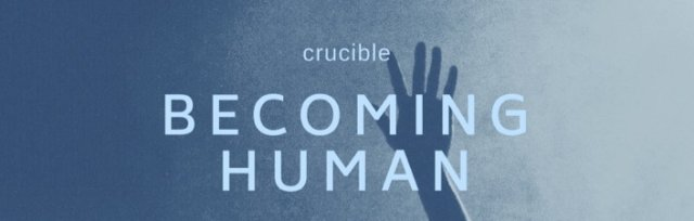 Becoming Human - Crucible Course
