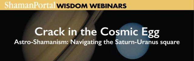 Crack in the Cosmic Egg - Astro-Shamanism: Navigating the Saturn-Uranus square
