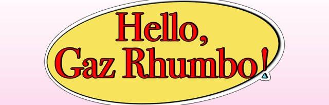Hello, Gaz Rhumbo!