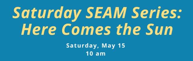 Saturday SEAM Series: Here Comes the Sun!