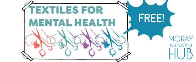 Textiles for Mental Health, Fornightly on Tuesdays 14th July - 25th August, 1:30-3:30pm for Moray Folk
