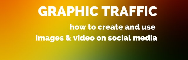 Graphic Traffic: how to create and use images & video on social media