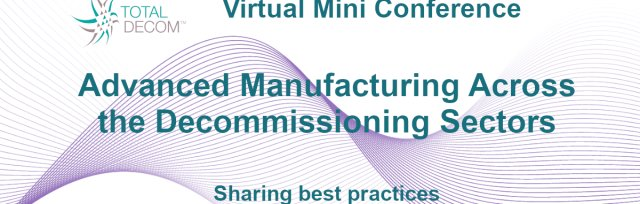 Virtual Mini Conference: Advanced Manufacturing Across the Decommissioning Sectors