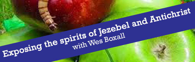 Exposing the spirit of Jezabel and Anti-Christ - with Wes Boxall