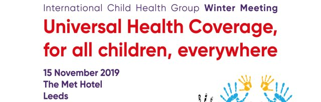 International Child Health Group Winter Meeting - Universal Health Coverage, for all children, everywhere