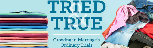Tried and True: Growing in Marriage's Ordinary Trials